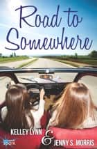 Road to Somewhere ebook by Kelley Lynn, Jenny S. Morris