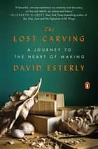 The Lost Carving - A Journey to the Heart of Making ebook by David Esterly