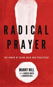 Radical Prayer - The Power of Being Bold and Persistent ebook by Harold Smith, Barbara Mill, Manny M. Mill