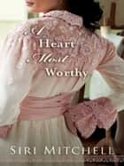 Heart Most Worthy, A (Against All Expectations Collection Book #4) ebook by Siri Mitchell