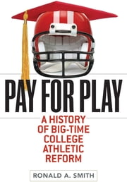 Pay for Play: A History of Big-Time College Athletic Reform ebook by Ronald A. Smith
