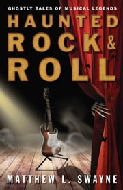 Haunted Rock & Roll - Ghostly Tales of Musical Legends ebook by Matthew L. Swayne