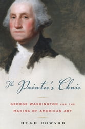 The Painter's Chair - George Washington and the Making of American Art ebook by Hugh Howard
