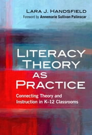 Literacy Theory as Practice - Connecting Theory and Instruction in K–12 Classrooms ebook by Lara J. Handsfield