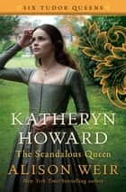 Katheryn Howard, The Scandalous Queen - A Novel ebook by Alison Weir