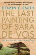 The Last Painting of Sara de Vos eBook by Dominic Smith