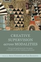 Creative Supervision Across Modalities - Theory and applications for therapists, counsellors and other helping professionals ebook by Anna Chesner, Lia Zografou, Jane Leach,...