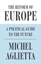 The Reform of Europe - A Political Guide to the Future ebook by Michel Aglietta