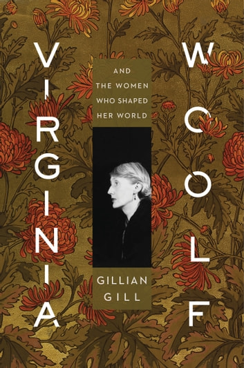 Virginia Woolf - And the Women Who Shaped Her World eBook by Gillian Gill
