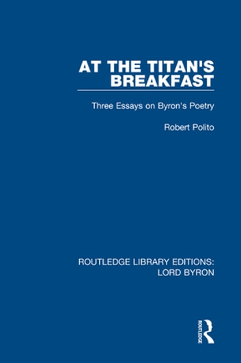 At the Titan's Breakfast - Three Essays on Byron's Poetry ebook by Robert Polito