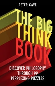 The Big Think Book - Discover Philosophy Through 99 Perplexing Problems ebook by Peter Cave