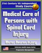21st Century VA Independent Study Course: Medical Care of Persons with Spinal Cord Injury, Autonomic Nervous System, Symptoms, Treatment, Related Diseases, Motor Neuron Injury, Autonomic Dysreflexia ebook by Progressive Management