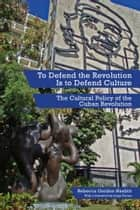 To Defend The Revolution Is To Defend Culture ebook by Rebecca Gordon-Nesbitt,Jorge Fornet