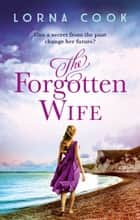 The Forgotten Wife: The gripping, heartwrenching page-turner ebook by Lorna Cook