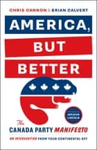 America, But Better - The Canada Party Manifesto ebook by Chris Cannon, Brian Calvert