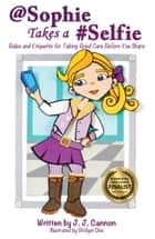 @Sophie Takes a #Selfie: Rules & Etiquette For Taking Good Care Before You Share ebook by J. J. Cannon