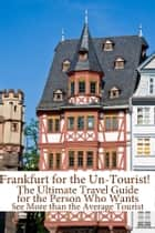 Frankfurt for the Un-Tourist! The Ultimate Travel Guide for the Person Who Wants to See More than the Average Tourist ebook by