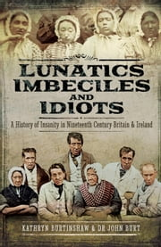 Lunatics, Imbeciles and Idiots - A History of Insanity in Nineteenth-Century Britain and Ireland ebook by Kathryn  Burtinshaw, John R F  Burt