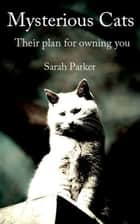 Mysterious Cats: Their plan to own you eBook by Sarah Parker