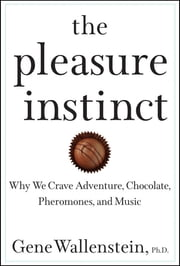 The Pleasure Instinct - Why We Crave Adventure, Chocolate, Pheromones, and Music ebook by Gene Wallenstein