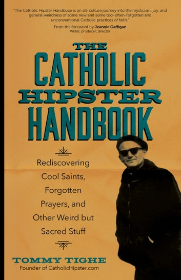 The Catholic Hipster Handbook - Rediscovering Cool Saints, Forgotten Prayers, and Other Weird but Sacred Stuff ebook by Tommy Tighe