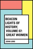 Beacon Lights of History, Volume 07: Great Women ebook by John Lord