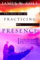 The Lost Art of Practicing His Presence ebook by James W. Goll