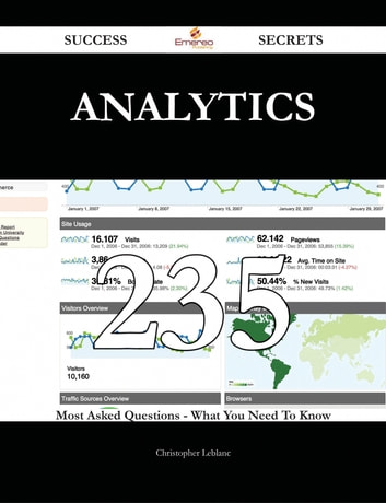 Analytics 235 Success Secrets - 235 Most Asked Questions On Analytics - What You Need To Know ebook by Christopher Leblanc