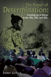 The Power of Determination: Growing up in Kenya in the 40s, 50s, and 60s. ebook by Esther Gichuru