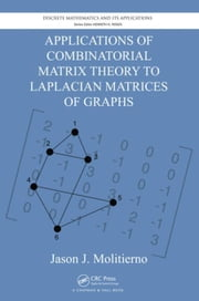 Applications of Combinatorial Matrix Theory to Laplacian Matrices of Graphs ebook by Molitierno, Jason J.