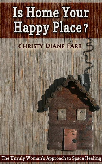Is Home Your Happy Place? - The Unruly Woman's Approach to Space Healing ebook by Christy Diane Farr