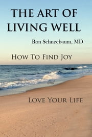 The Art of Living Well - How to Find Joy and Love Your Life ebook by Ron Schneebaum