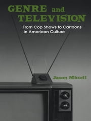 Genre and Television - From Cop Shows to Cartoons in American Culture ebook by Jason Mittell