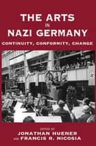 The Arts in Nazi Germany - Continuity, Conformity, Change ebook by Jonathan Huener, Francis R. Nicosia