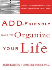 ADD-Friendly Ways to Organize Your Life - Strategies that Work from a Professional Organizer and a Renowned ADD Clinician ebook by Judith Kolberg, Kathleen Nadeau