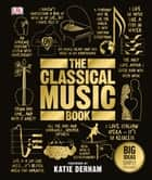 The Classical Music Book - Big Ideas Simply Explained ebook by DK, Katie Derham