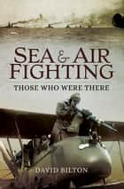 Sea and Air Fighting - Those Who Were There ebook by David Bilton