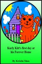 Kurly Kitt's First Day At His Forever Home ebook by Kristin Shea