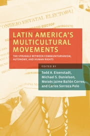Latin America's Multicultural Movements - The Struggle Between Communitarianism, Autonomy, and Human Rights ebook by Todd A. Eisenstadt, Michael S. Danielson, Moises Jaime Bailon Corres,...
