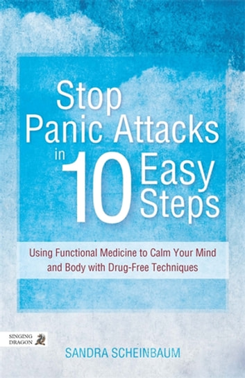 Stop Panic Attacks in 10 Easy Steps - Using Functional Medicine to Calm Your Mind and Body with Drug-Free Techniques ebook by Sandra Scheinbaum