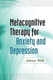 Metacognitive Therapy for Anxiety and Depression ebook by Adrian Wells, PhD