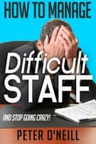 How to Manage Difficult Staff (and stop going crazy) ebook by Peter O'Neill