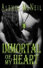 Immortal of My Heart (Book #2 in Immortal Series) ebook by Alexis McNeil