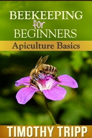 Beekeeping For Beginners - Apiculture Basics ebook by Timothy Tripp