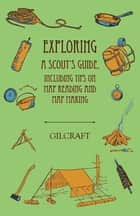 Exploring - A Scout's Guide - Including Tips on Map Reading and Map Making ebook by Gilcraft