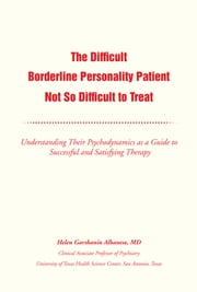 The Difficult Borderline Personality Patient Not So Difficult to Treat - Understanding Their Psychodynamics as a Guide to Successful and Satisfying Therapy ebook by Helen G. Albanese, MD
