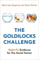 The Goldilocks Challenge - Right-Fit Evidence for the Social Sector ebook by Mary Kay Gugerty, Dean Karlan