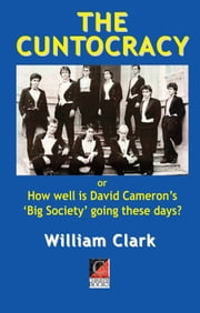 THE CUNTOCRACY - or How well is David Cameron's 'Big Society' going these days? ebook by William Clark