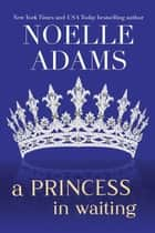 A Princess in Waiting - Rothman Royals, #3 ebook by Noelle Adams