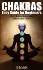 Chakras Easy Guide for Beginners: Chakra Meditation, Understanding and Balancing the 7 Chakras ebook by J.D. Rockefeller